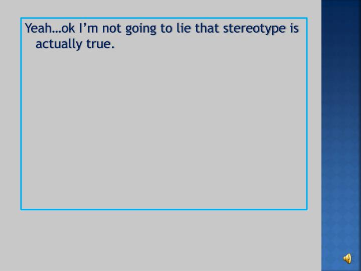 Yeah…ok I'm not going to lie that stereotype is actually true.