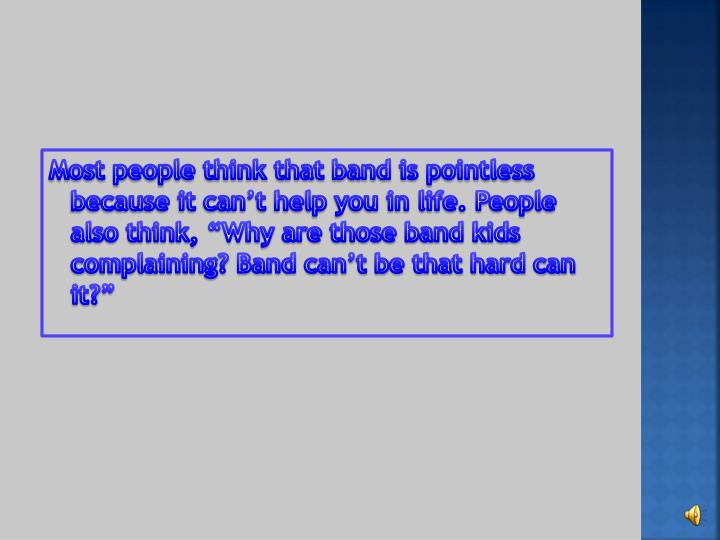 """Most people think that band is pointless because it can't help you in life. People also think, """"Why are those band kids complaining? Band can't be that hard can it?"""""""