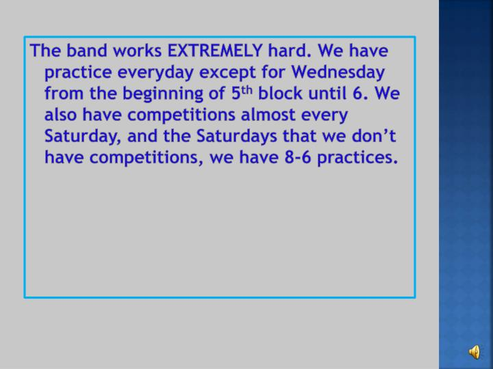 The band works EXTREMELY hard. We have practice everyday except for Wednesday from the beginning of 5