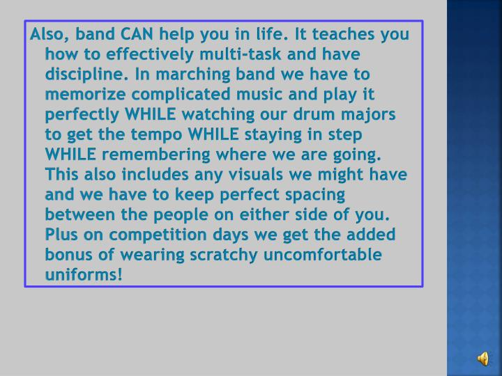 Also, band CAN help you in life. It teaches you how to effectively multi-task and have discipline. In marching band we have to memorize complicated music and play it perfectly WHILE watching our drum majors to get the tempo WHILE staying in step WHILE remembering where we are going. This also includes any visuals we might have and we have to keep perfect spacing between the people on either side of you. Plus on competition days we get the added bonus of wearing scratchy uncomfortable uniforms!