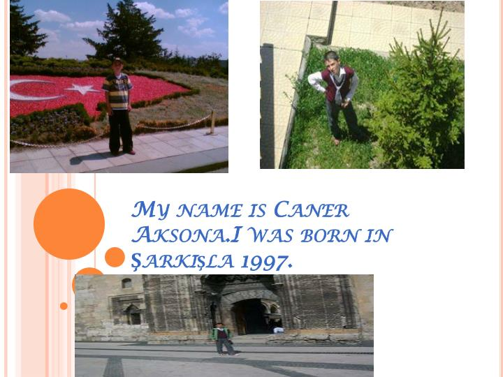 My name is caner aksona i was born in ark la 1997