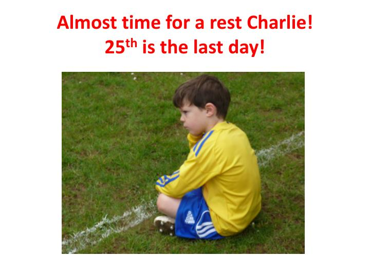 Almost time for a rest Charlie!