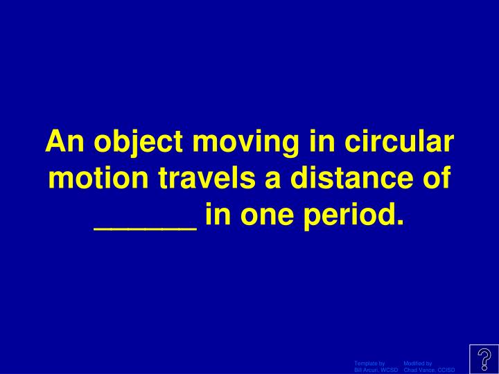 An object moving in circular motion travels a distance of ______ in one period.