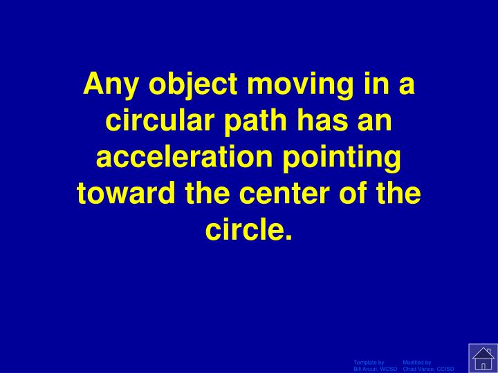 Any object moving in a circular path has an acceleration pointing toward the center of the circle.