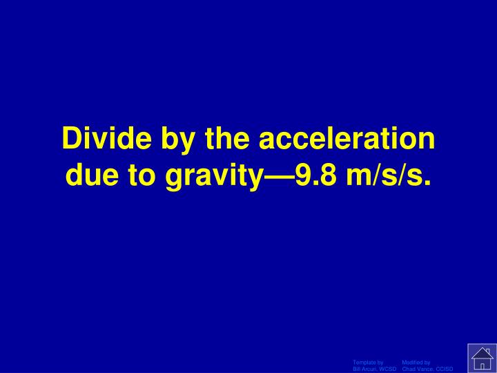 Divide by the acceleration due to gravity—9.8 m/s/s.