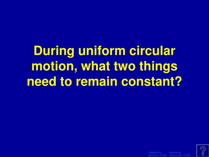 During uniform circular motion, what two things need to remain constant?