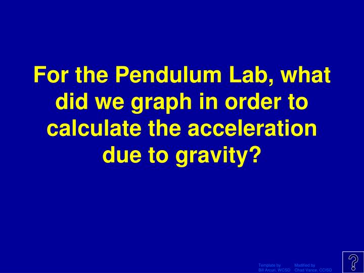 For the Pendulum Lab, what did we graph in order to calculate the acceleration due to gravity?