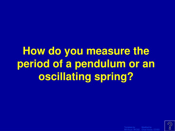 How do you measure the period of a pendulum or an oscillating spring?