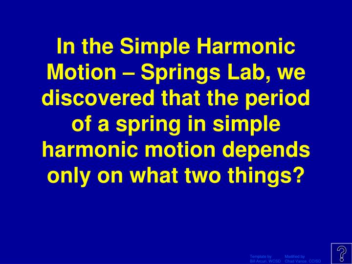 In the Simple Harmonic Motion – Springs Lab, we discovered that the period of a spring in simple harmonic motion depends only on what two things?