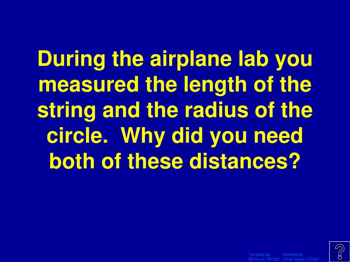 During the airplane lab you measured the length of the string and the radius of the circle.  Why did you need both of these distances?