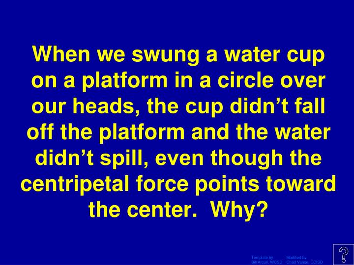 When we swung a water cup on a platform in a circle over our heads, the cup didn't fall off the platform and the water didn't spill, even though the centripetal force points toward the center.  Why?