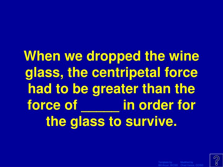 When we dropped the wine glass, the centripetal force had to be greater than the force of _____ in order for the glass to survive.