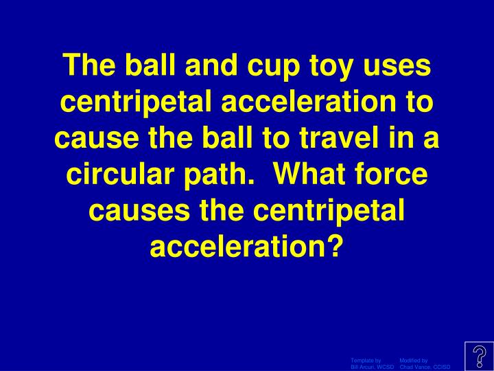 The ball and cup toy uses centripetal acceleration to cause the ball to travel in a circular path.  What force causes the centripetal acceleration?