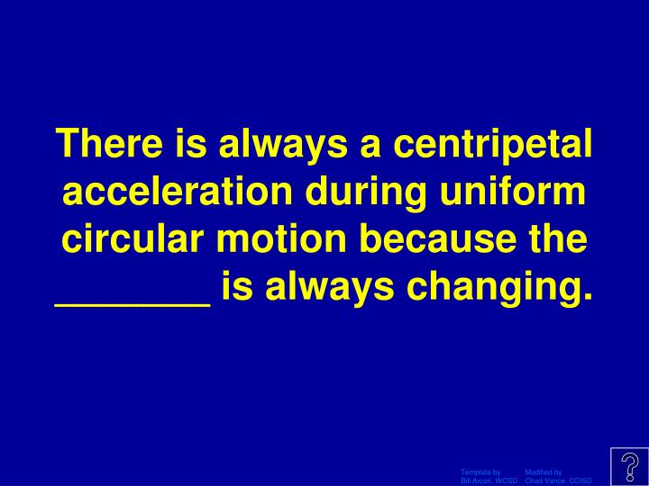 There is always a centripetal acceleration during uniform circular motion because the _______ is always changing.