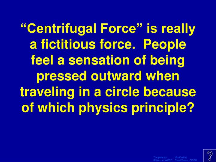 """Centrifugal Force"" is really a fictitious force.  People feel a sensation of being pressed outward when traveling in a circle because of which physics principle?"