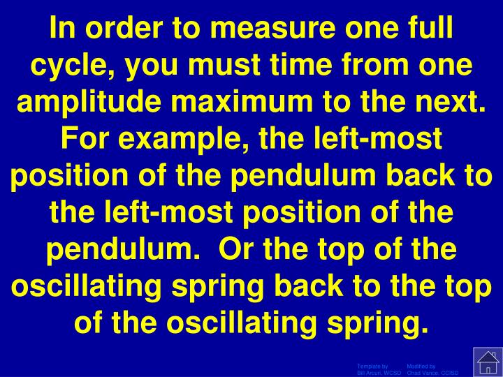 In order to measure one full cycle, you must time from one amplitude maximum to the next.  For example, the left-most position of the pendulum back to the left-most position of the pendulum.  Or the top of the oscillating spring back to the top of the oscillating spring.