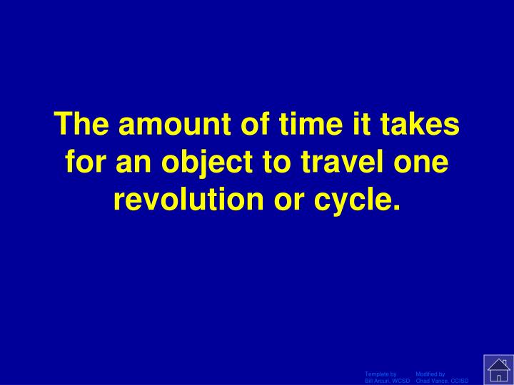 The amount of time it takes for an object to travel one revolution or cycle.