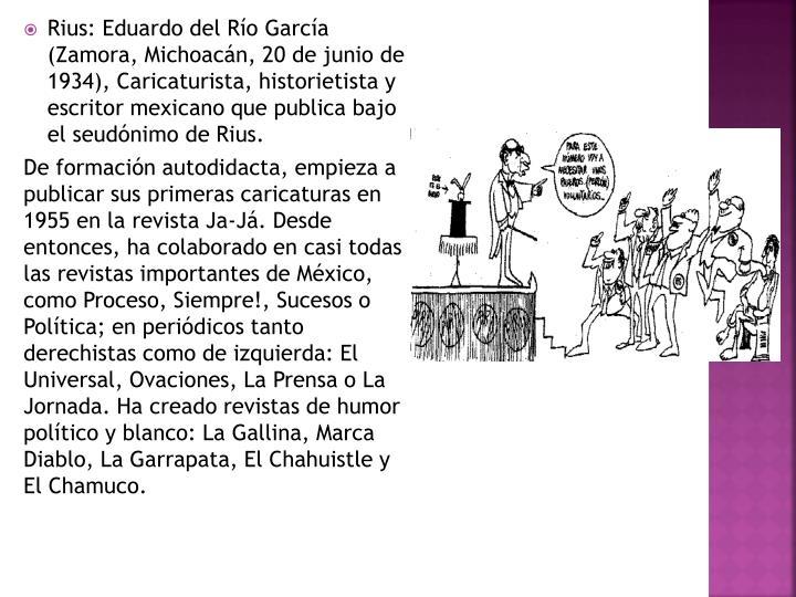 Rius: Eduardo del Río García (Zamora, Michoacán, 20 de junio de 1934), Caricaturista, historietista y escritor mexicano que publica bajo el seudónimo de Rius