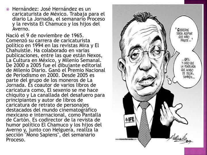 Hernández: José Hernández es un caricaturista de México. Trabaja para el diario La Jornada, el semanario Proceso y la revista El Chamuco y los hijos del Averno.