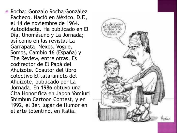 Rocha: Gonzalo Rocha González Pacheco. Nació en México, D.F., el 14 de noviembre de 1964. Autodidacta. Ha publicado en El Día, Unomásuno y La Jornada; así como en las revistas La Garrapata, Nexos, Vogue, Somos, Cambio 16 (España) y The Review, entre otras. Es codirector de El Papá del Ahuizote. Coautor del libro colectivo El tataranieto del Ahuizote, publicado por La Jornada. En 1986 obtuvo una Cita Honorífica en Japón Yomiuri Shimbun Cartoon Contest, y en 1992, el 3er. lugar de Humor en el arte tolentino, en Italia.