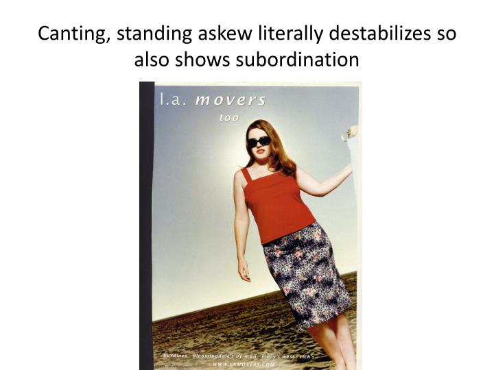 Canting, standing askew literally destabilizes so also shows subordination