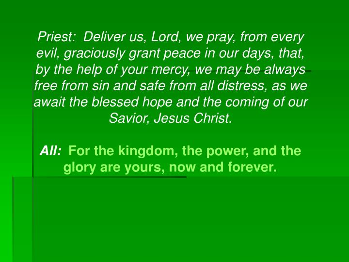 Priest:  Deliver us, Lord, we pray, from every evil, graciously grant peace in our days, that, by the help of your mercy, we may be always free from sin and safe from all distress, as we await the blessed hope and the coming of our Savior, Jesus Christ.