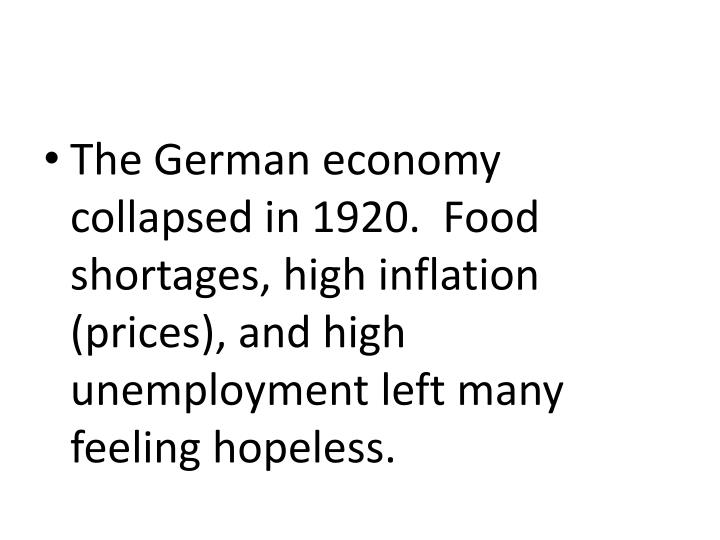 The German economy collapsed in 1920.  Food shortages, high inflation (prices), and high unemployment left many feeling hopeless.