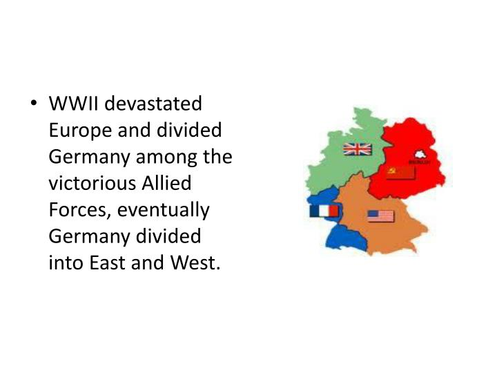 WWII devastated Europe and divided Germany among the victorious Allied Forces, eventually Germany divided into East and West.