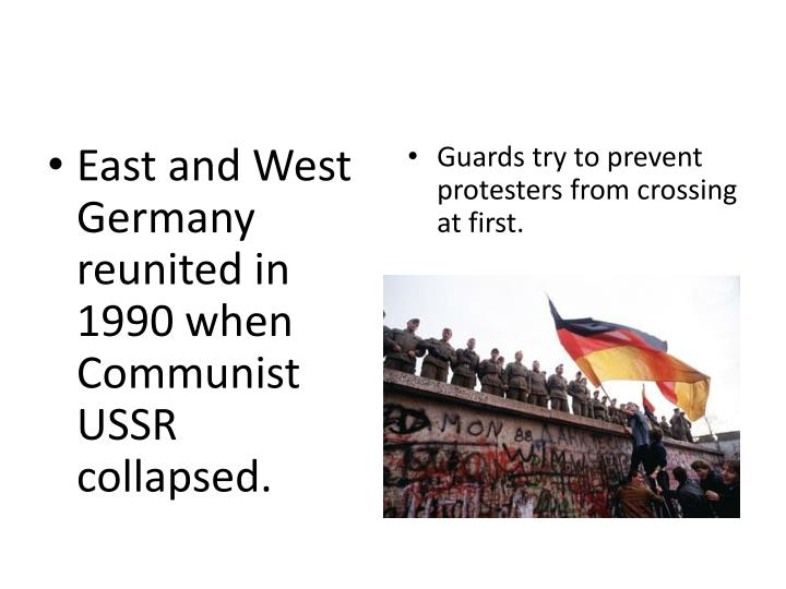 East and West Germany reunited in 1990 when Communist USSR collapsed.