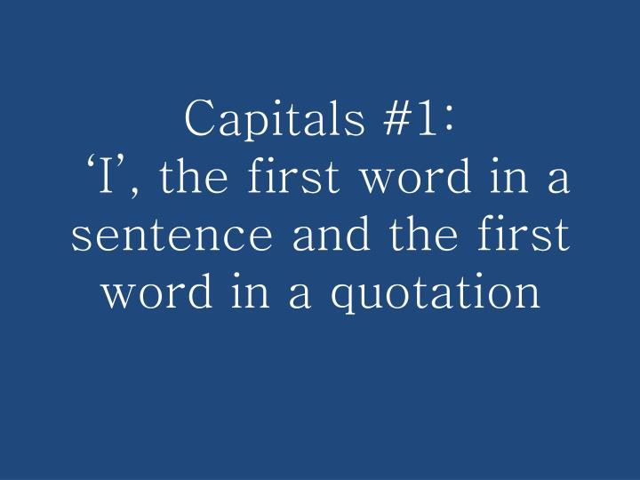 Capitals 1 i the first word in a sentence and the first word in a quotation