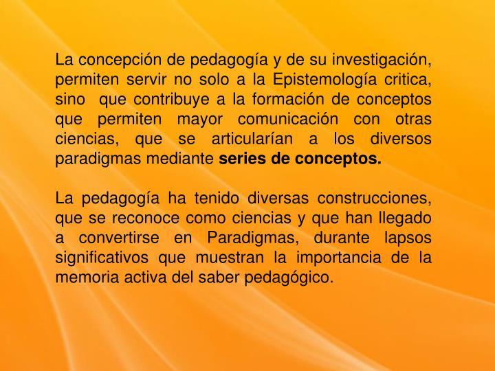 La concepción de pedagogía y de su investigación, permiten servir no solo a la Epistemología critica, sino  que contribuye a la formación de conceptos que permiten mayor comunicación con otras ciencias, que se articularían a los diversos paradigmas mediante