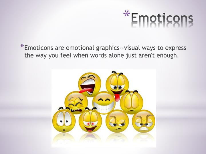 Emoticons are emotional graphics--visual ways to express the way you feel when words alone just aren't enough