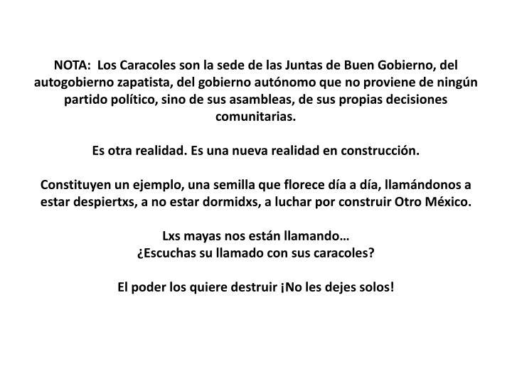 NOTA:  Los Caracoles son la sede de las Juntas de Buen Gobierno, del autogobierno zapatista, del gobierno autónomo que no proviene de ningún partido político, sino de sus asambleas, de sus propias decisiones comunitarias.