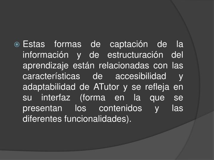Estas formas de captación de la información y de estructuración del aprendizaje están relacionadas con las características de accesibilidad y adaptabilidad de