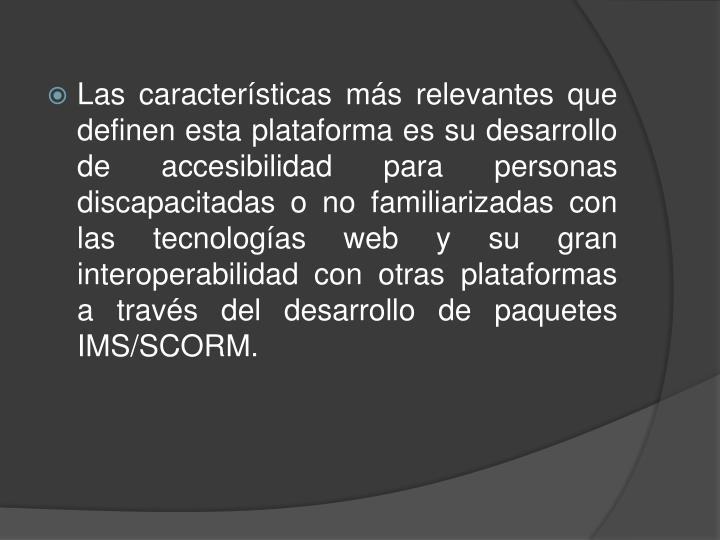 Las características más relevantes que definen esta plataforma es su desarrollo de accesibilidad para personas discapacitadas o no familiarizadas con las tecnologías web y su gran interoperabilidad con otras plataformas a través del desarrollo de paquetes IMS/SCORM.
