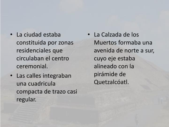La ciudad estaba constituida por zonas residenciales que circulaban el centro ceremonial.