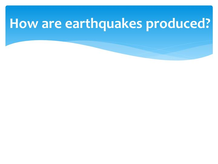 How are earthquakes produced?