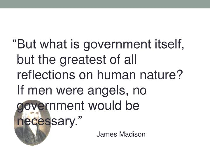 """But what is government itself, but the greatest of all reflections on human nature?  If men were angels, no government would be necessary."""