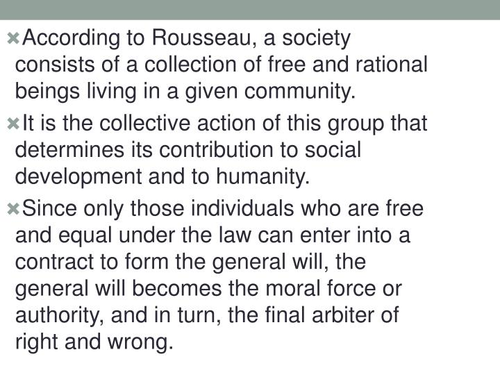 According to Rousseau, a society consists of a collection of free and rational beings living in a given community.