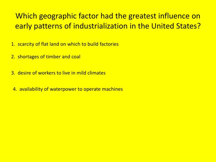 Which geographic factor had the greatest influence on early patterns of industrialization in the United States?