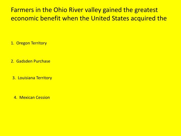 Farmers in the Ohio River valley gained the greatest economic benefit when the United States acquired the
