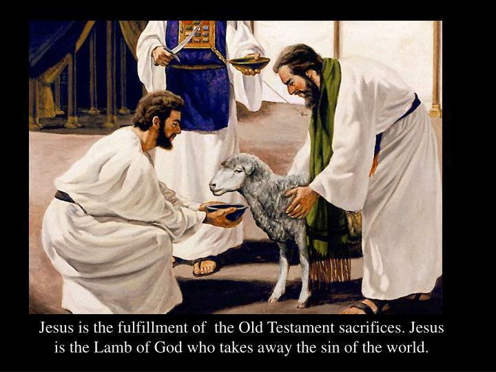 Jesus is the fulfillment of  the Old Testament sacrifices. Jesus is the Lamb of God who takes away the sin of the world.