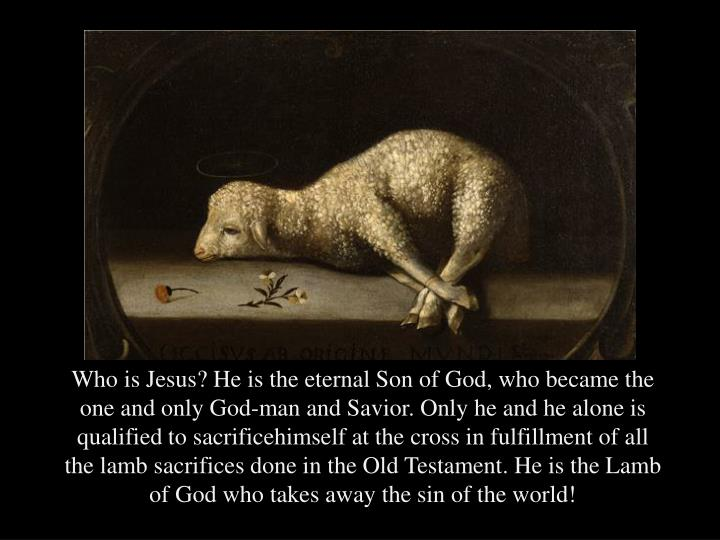 Who is Jesus? He is the eternal Son of God, who became the one and only God-man and Savior. Only he and he alone is qualified to