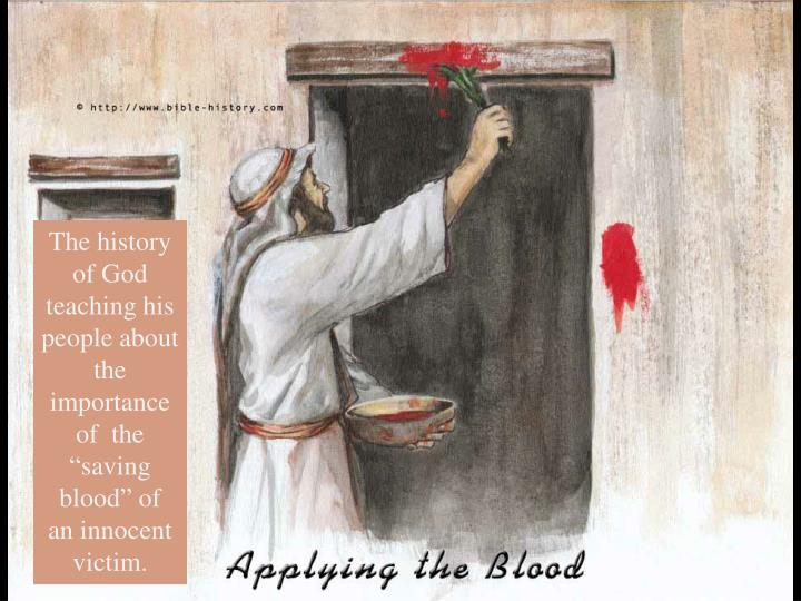 "The history of God teaching his people about the importance of  the ""saving blood"" of  an innocent victim."