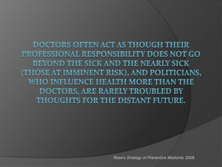 Doctors often act as though their professional responsibility does not go beyond the sick and the nearly sick (those at imminent risk), and politicians, who influence health more than the doctors, are rarely troubled by thoughts for the distant future.