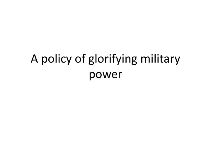 A policy of glorifying military power