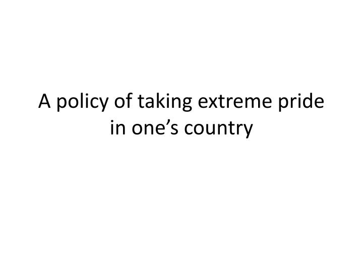 A policy of taking extreme pride in one's