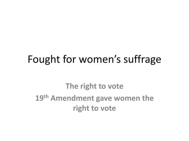 Fought for women's suffrage