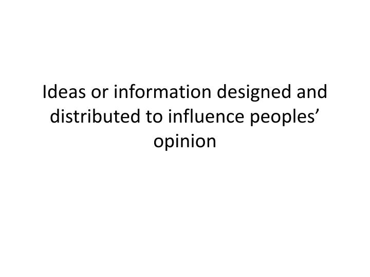 Ideas or information designed and distributed to influence peoples' opinion