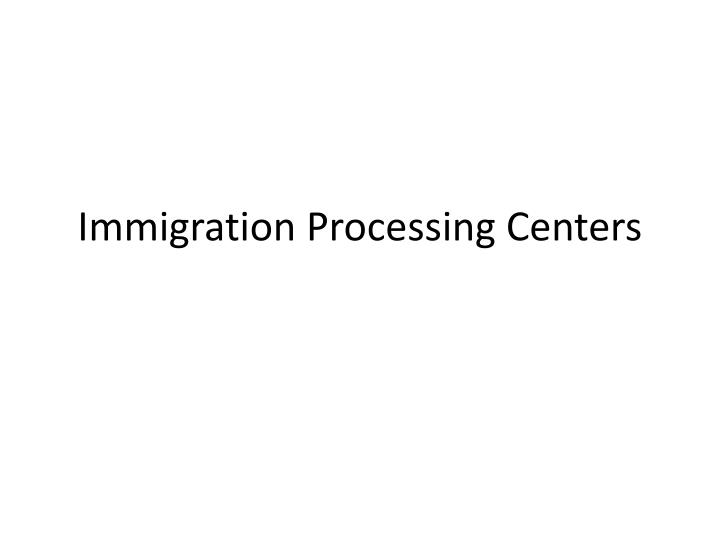 Immigration Processing Centers